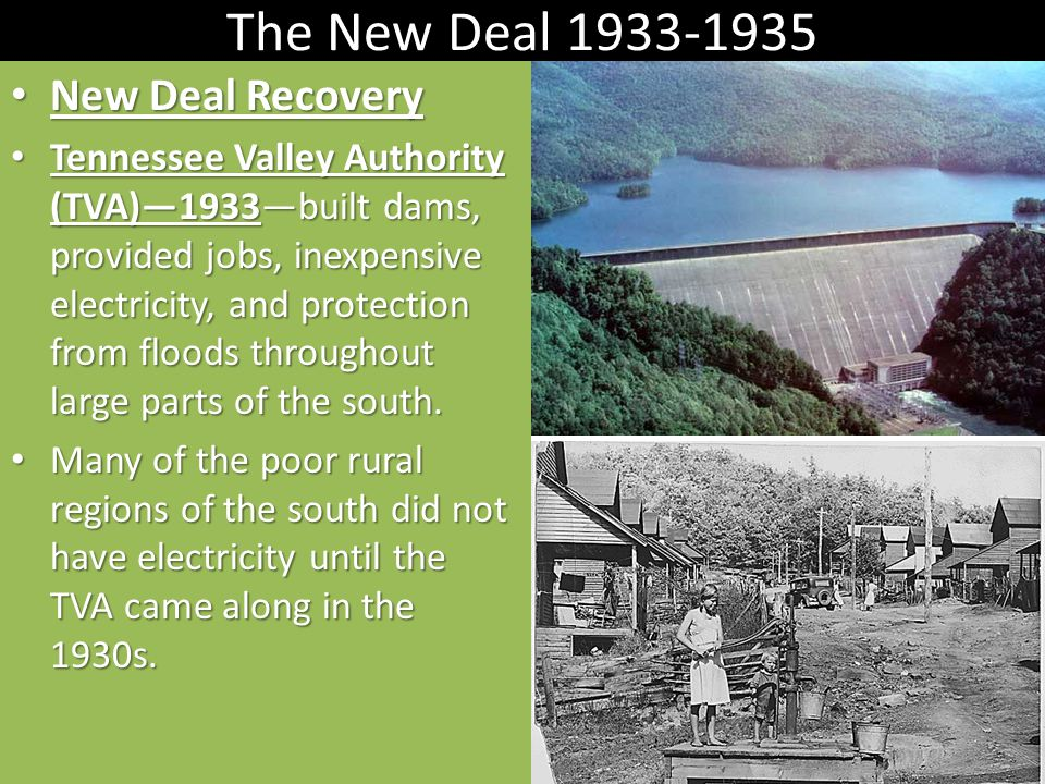 The New Deal 1933-1935 New Deal Recovery New Deal Recovery Tennessee Valley Authority (TVA)—1933—built dams, provided jobs, inexpensive electricity, and protection from floods throughout large parts of the south.