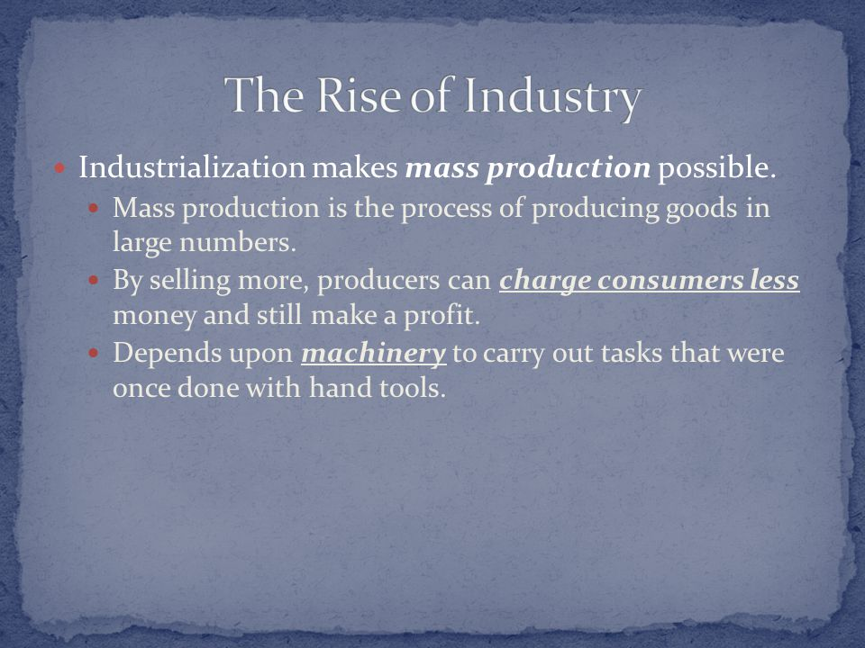 Industrialization makes mass production possible. Mass production is the process of producing goods in large numbers. By selling more, producers can c