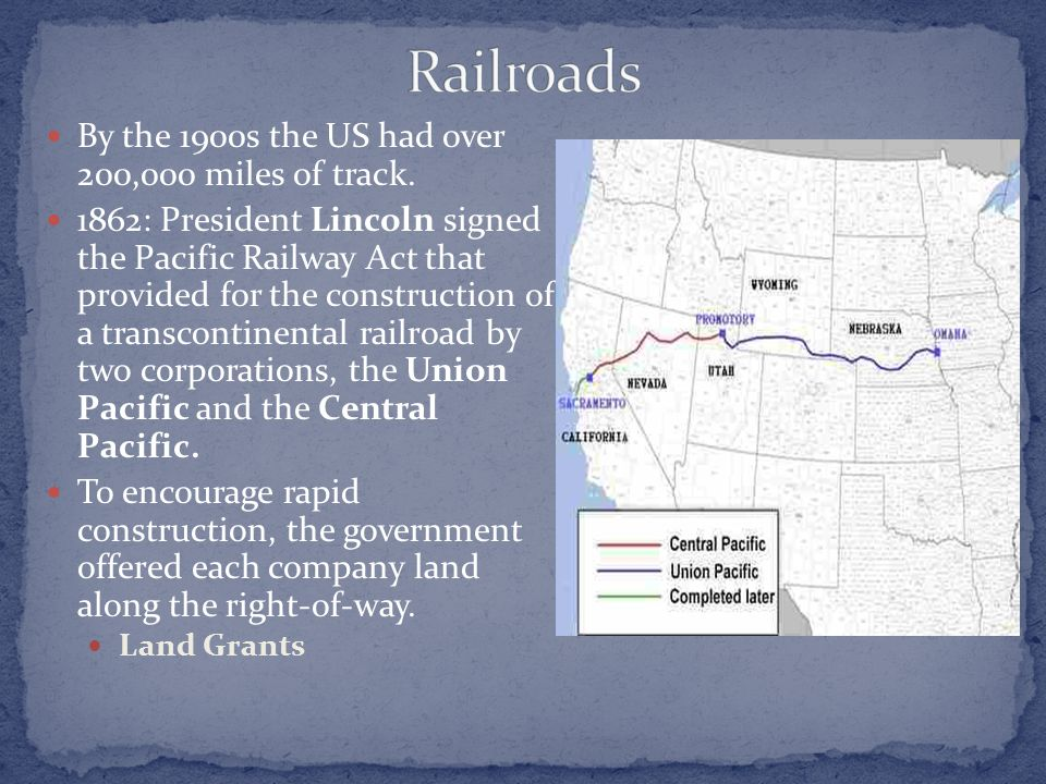 By the 1900s the US had over 200,000 miles of track. 1862: President Lincoln signed the Pacific Railway Act that provided for the construction of a tr
