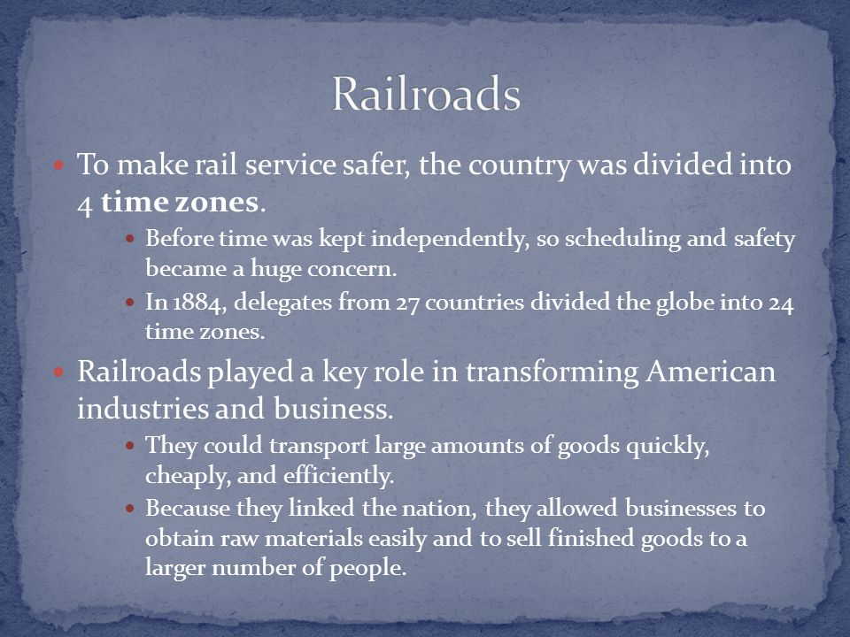 To make rail service safer, the country was divided into 4 time zones. Before time was kept independently, so scheduling and safety became a huge conc