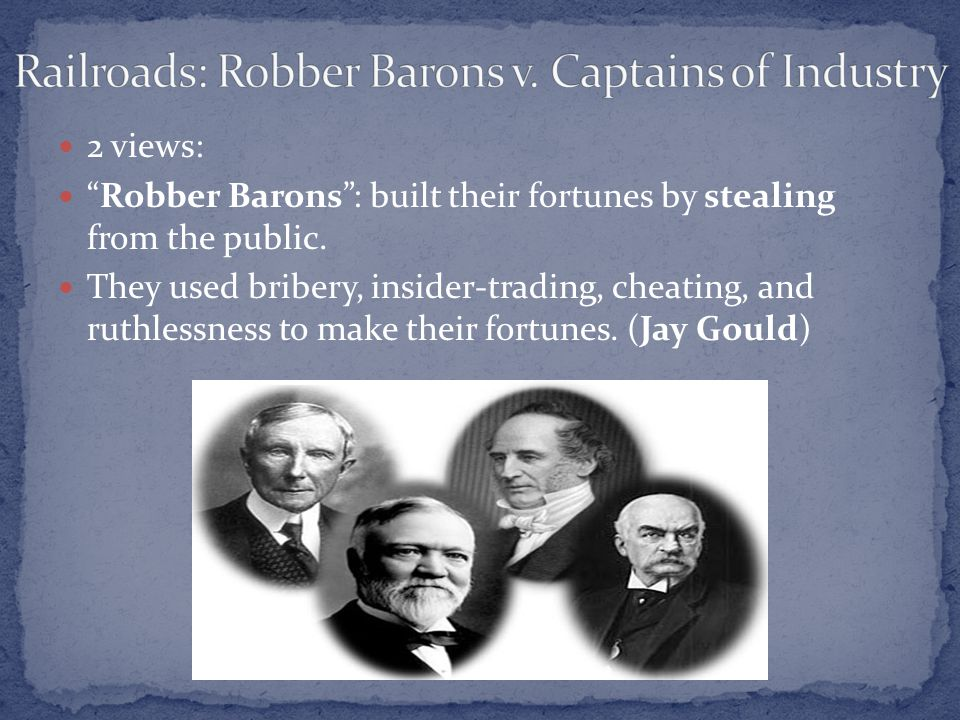 "2 views: ""Robber Barons"": built their fortunes by stealing from the public. They used bribery, insider-trading, cheating, and ruthlessness to make the"
