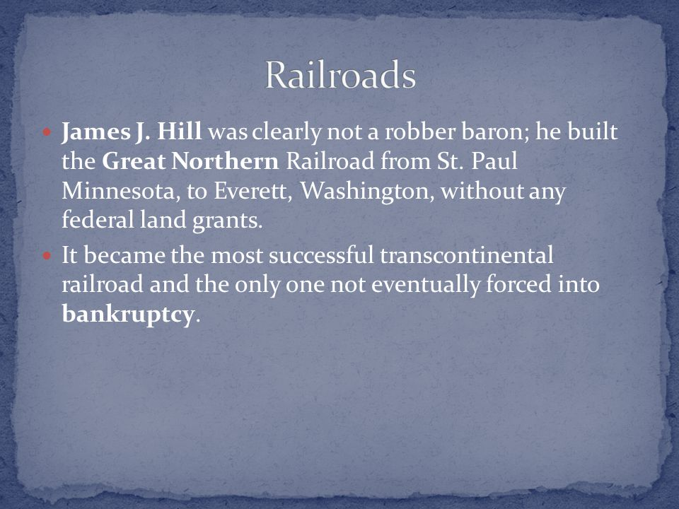 James J. Hill was clearly not a robber baron; he built the Great Northern Railroad from St. Paul Minnesota, to Everett, Washington, without any federa