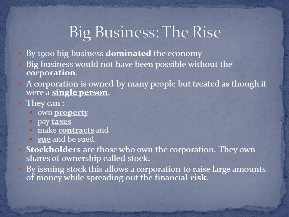 By 1900 big business dominated the economy Big business would not have been possible without the corporation. A corporation is owned by many people bu
