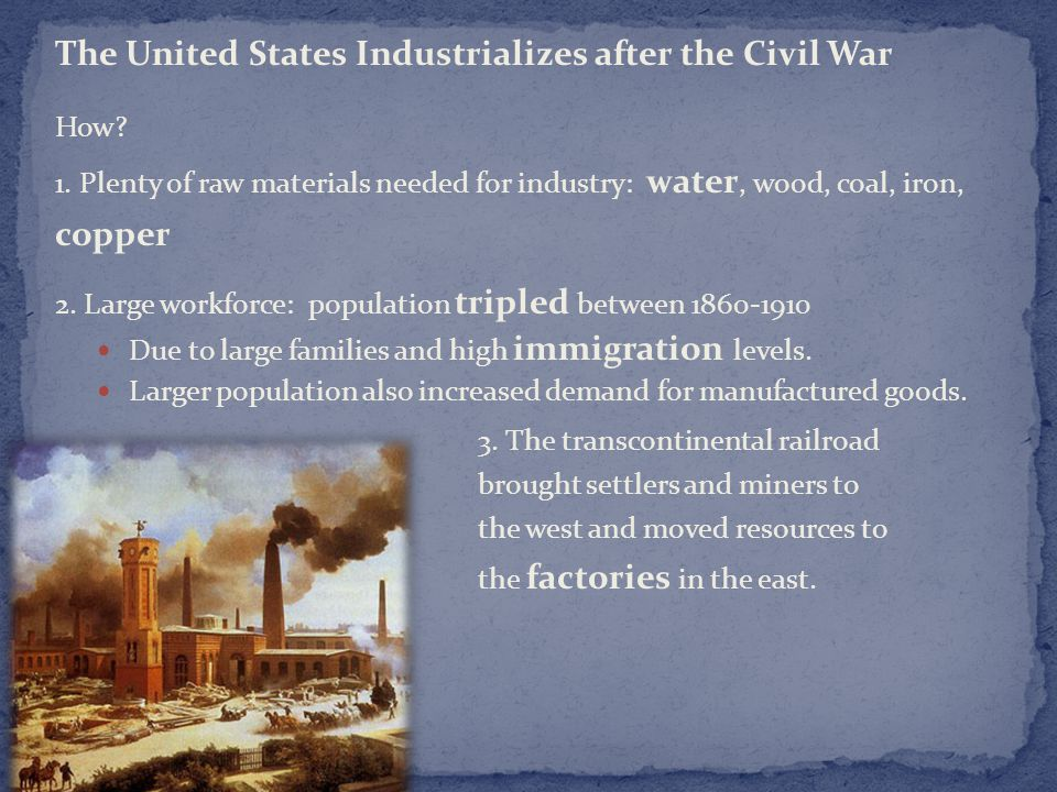 The United States Industrializes after the Civil War How? 1. Plenty of raw materials needed for industry: water, wood, coal, iron, copper 2. Large wor