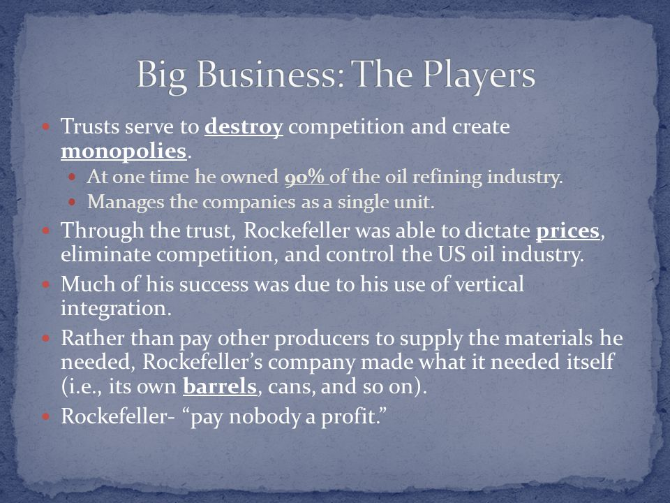 Trusts serve to destroy competition and create monopolies. At one time he owned 90% of the oil refining industry. Manages the companies as a single un
