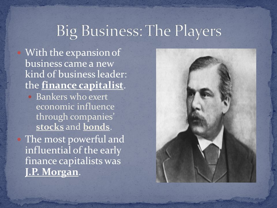 With the expansion of business came a new kind of business leader: the finance capitalist. Bankers who exert economic influence through companies' sto