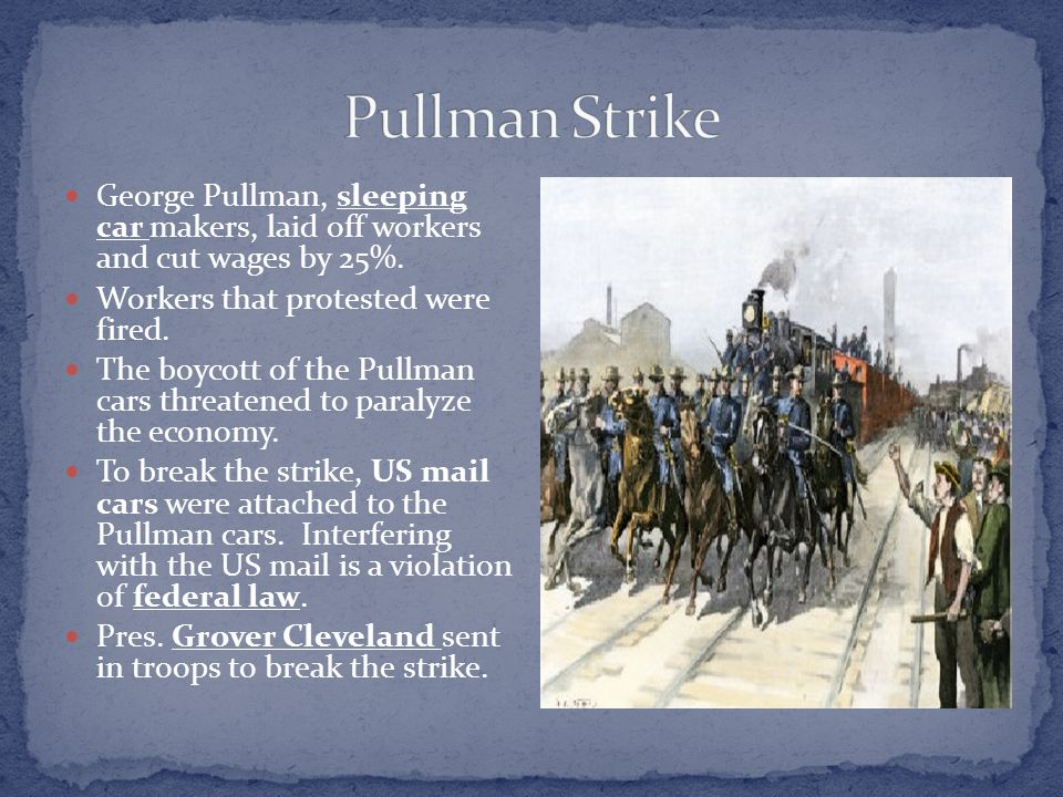 George Pullman, sleeping car makers, laid off workers and cut wages by 25%. Workers that protested were fired. The boycott of the Pullman cars threate