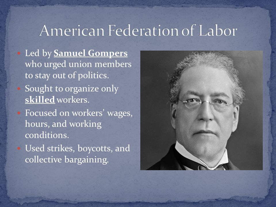 Led by Samuel Gompers who urged union members to stay out of politics. Sought to organize only skilled workers. Focused on workers' wages, hours, and