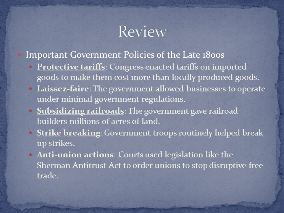 Important Government Policies of the Late 1800s Protective tariffs: Congress enacted tariffs on imported goods to make them cost more than locally pro