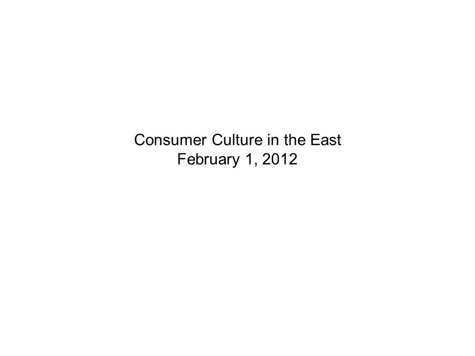 Consumer Culture in the East February 1, 2012