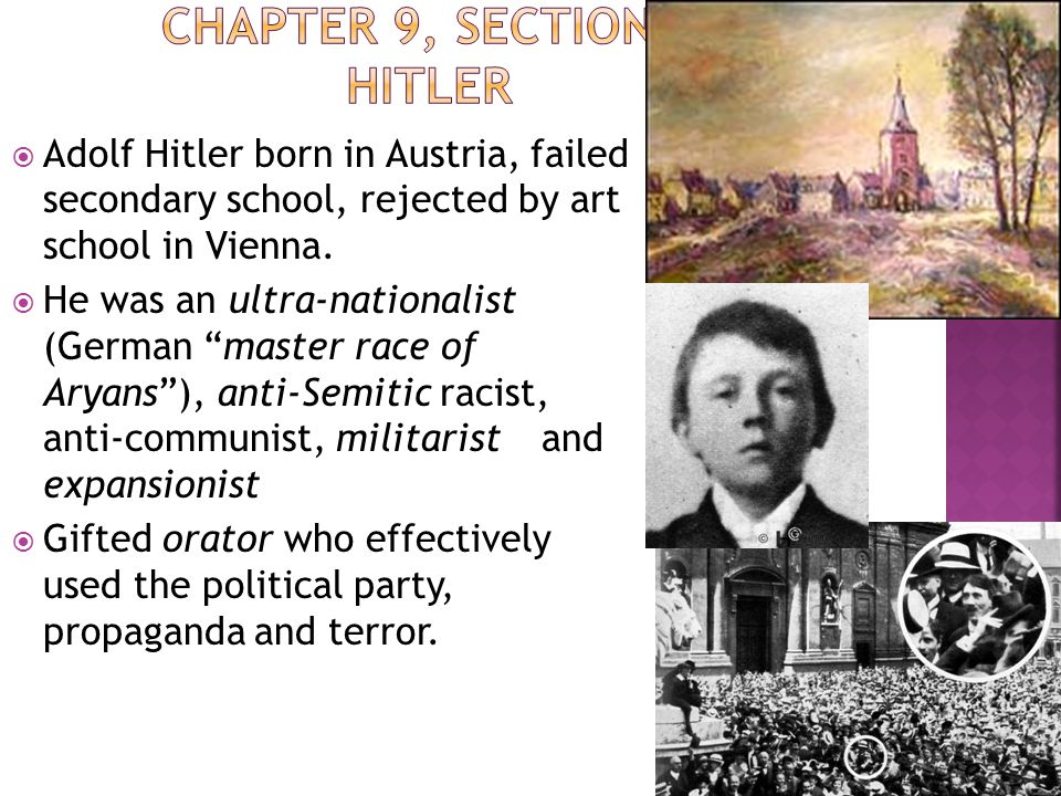 " Adolf Hitler born in Austria, failed secondary school, rejected by art school in Vienna.  He was an ultra-nationalist (German ""master race of Aryan"
