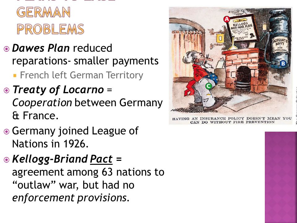  Dawes Plan reduced reparations- smaller payments  French left German Territory  Treaty of Locarno = Cooperation between Germany & France.  German