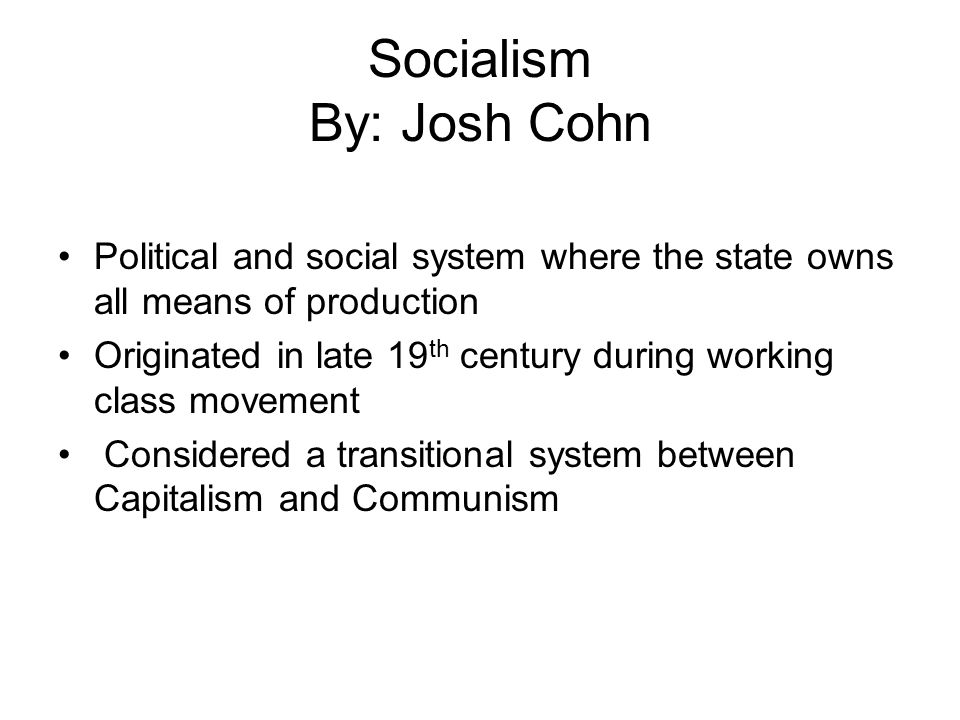 Socialism By: Josh Cohn Political and social system where the state owns all means of production Originated in late 19 th century during working class movement Considered a transitional system between Capitalism and Communism