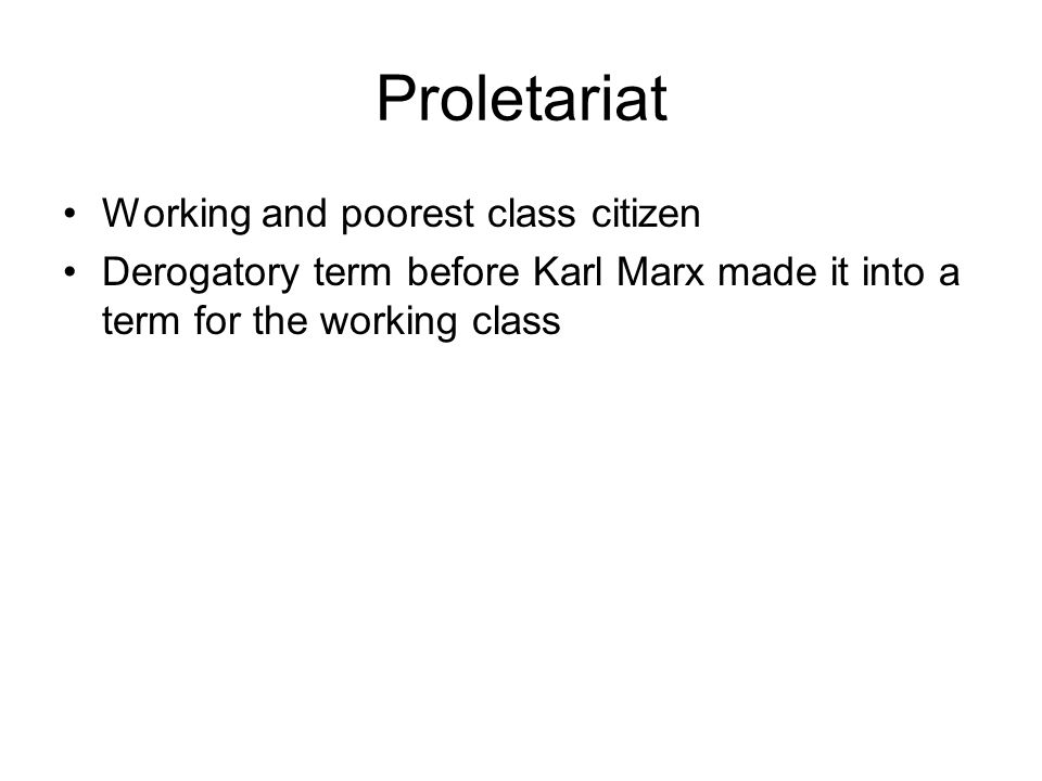 Proletariat Working and poorest class citizen Derogatory term before Karl Marx made it into a term for the working class