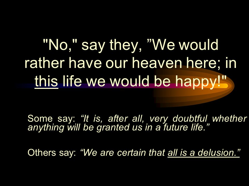 No, say they, We would rather have our heaven here; in this life we would be happy! Some say: It is, after all, very doubtful whether anything will be granted us in a future life. Others say: We are certain that all is a delusion.