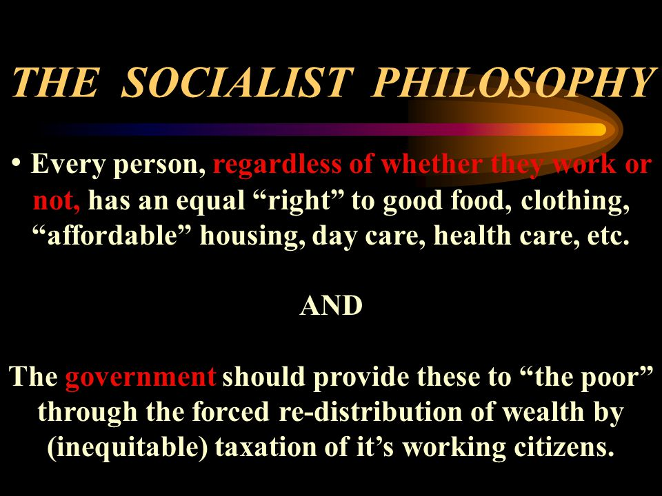 THE SOCIALIST PHILOSOPHY Every person, regardless of whether they work or not, has an equal right to good food, clothing, affordable housing, day care, health care, etc.