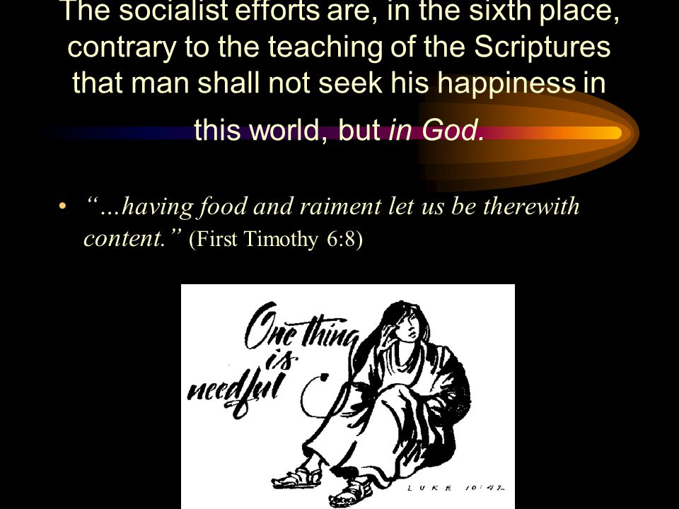 The socialist efforts are, in the sixth place, contrary to the teaching of the Scriptures that man shall not seek his happiness in this world, but in God.