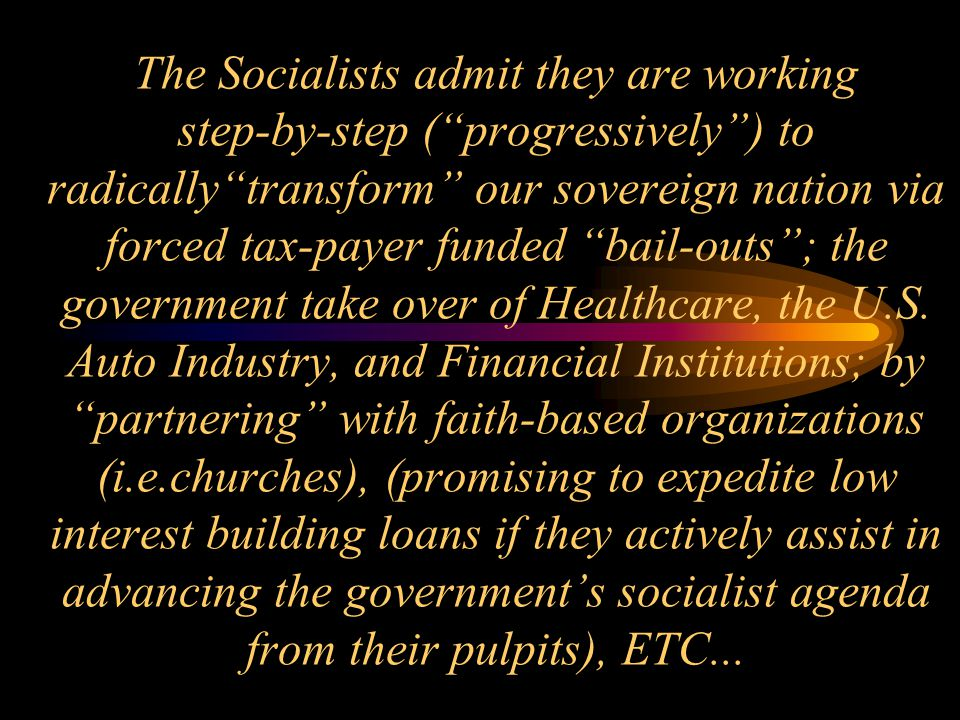 The Socialists admit they are working step-by-step ( progressively ) to radically transform our sovereign nation via forced tax-payer funded bail-outs ; the government take over of Healthcare, the U.S.