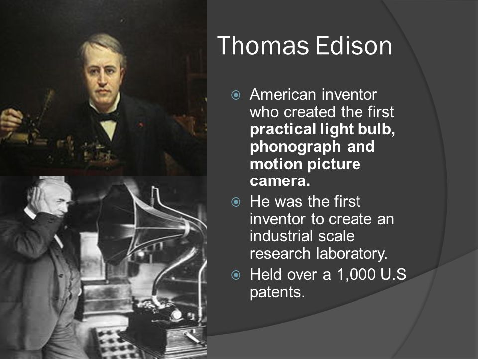 Thomas Edison  American inventor who created the first practical light bulb, phonograph and motion picture camera.