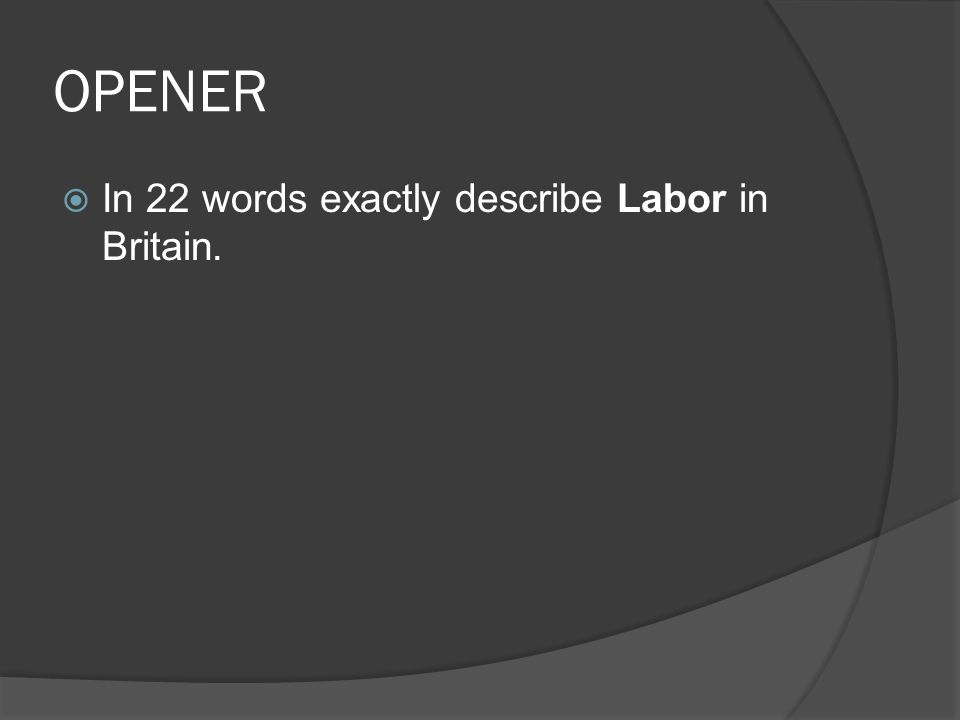 OPENER  In 22 words exactly describe Labor in Britain.