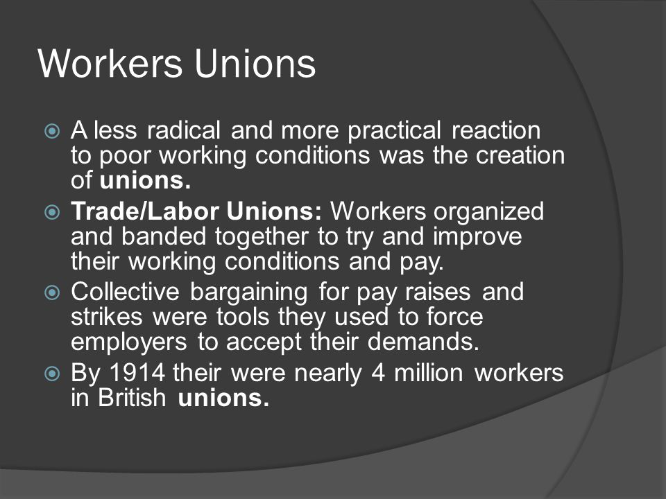 Workers Unions  A less radical and more practical reaction to poor working conditions was the creation of unions.