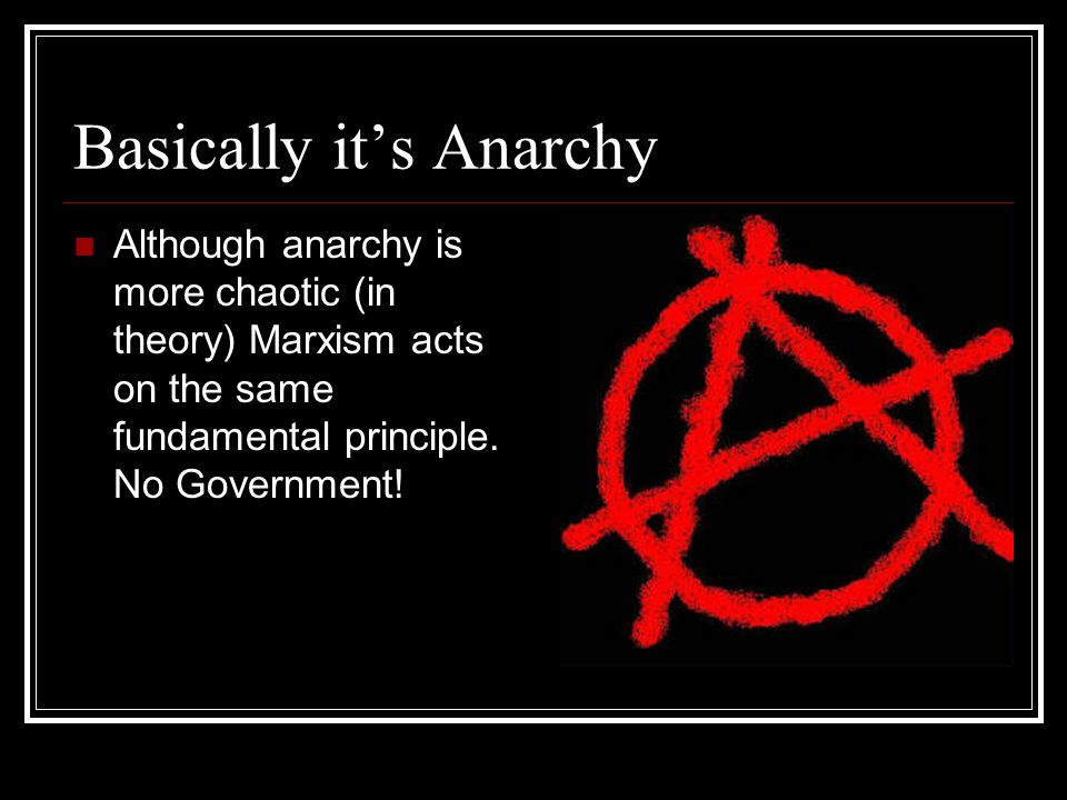 Basically it's Anarchy Although anarchy is more chaotic (in theory) Marxism acts on the same fundamental principle.