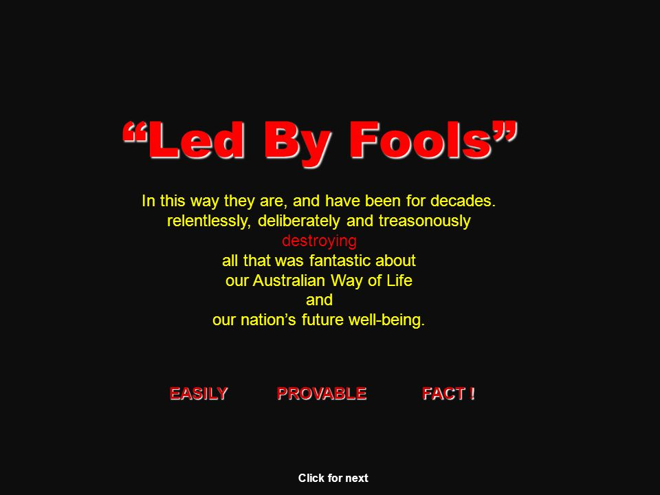 Led By Fools Click for next Instead of learning from the disasters being caused by insanely idiotic governments of other nations, Australia's political leaders are determinedly following the EXACT same course and the same Socialist thinking that is currently bringing huge trauma and social disaster to nations elsewhere in the world.