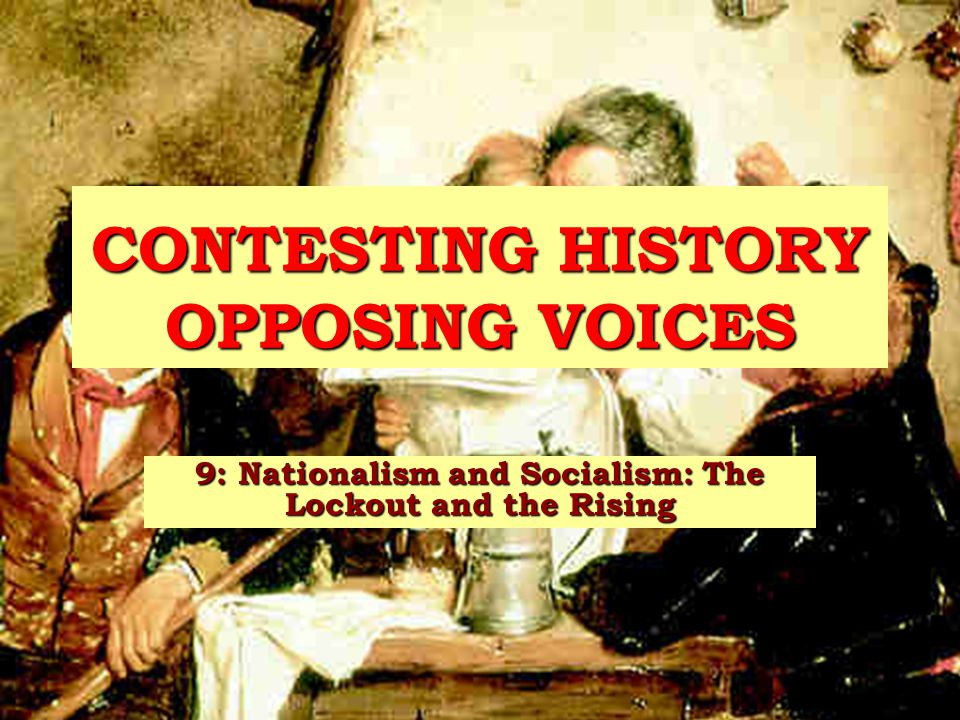 CONTESTING HISTORY OPPOSING VOICES 9: Nationalism and Socialism: The Lockout and the Rising