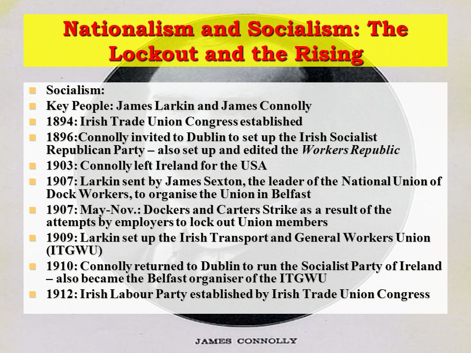 Nationalism and Socialism: The Lockout and the Rising Socialism: Socialism: Key People: James Larkin and James Connolly Key People: James Larkin and James Connolly 1894: Irish Trade Union Congress established 1894: Irish Trade Union Congress established 1896:Connolly invited to Dublin to set up the Irish Socialist Republican Party – also set up and edited the Workers Republic 1896:Connolly invited to Dublin to set up the Irish Socialist Republican Party – also set up and edited the Workers Republic 1903: Connolly left Ireland for the USA 1903: Connolly left Ireland for the USA 1907: Larkin sent by James Sexton, the leader of the National Union of Dock Workers, to organise the Union in Belfast 1907: Larkin sent by James Sexton, the leader of the National Union of Dock Workers, to organise the Union in Belfast 1907: May-Nov.: Dockers and Carters Strike as a result of the attempts by employers to lock out Union members 1907: May-Nov.: Dockers and Carters Strike as a result of the attempts by employers to lock out Union members 1909: Larkin set up the Irish Transport and General Workers Union (ITGWU) 1909: Larkin set up the Irish Transport and General Workers Union (ITGWU) 1910: Connolly returned to Dublin to run the Socialist Party of Ireland – also became the Belfast organiser of the ITGWU 1910: Connolly returned to Dublin to run the Socialist Party of Ireland – also became the Belfast organiser of the ITGWU 1912: Irish Labour Party established by Irish Trade Union Congress 1912: Irish Labour Party established by Irish Trade Union Congress