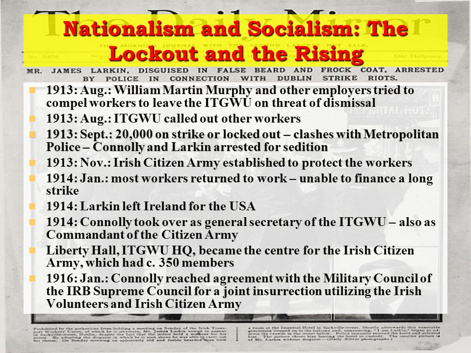 Nationalism and Socialism: The Lockout and the Rising 1913: Aug.: William Martin Murphy and other employers tried to compel workers to leave the ITGWU on threat of dismissal 1913: Aug.: ITGWU called out other workers 1913: Sept.: 20,000 on strike or locked out – clashes with Metropolitan Police – Connolly and Larkin arrested for sedition 1913: Sept.: 20,000 on strike or locked out – clashes with Metropolitan Police – Connolly and Larkin arrested for sedition 1913: Nov.: Irish Citizen Army established to protect the workers 1914: Jan.: most workers returned to work – unable to finance a long strike 1914: Larkin left Ireland for the USA 1914: Connolly took over as general secretary of the ITGWU – also as Commandant of the Citizen Army Liberty Hall, ITGWU HQ, became the centre for the Irish Citizen Army, which had c.