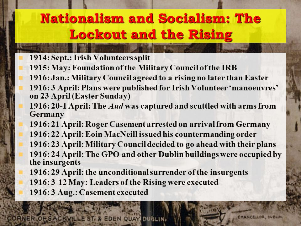 Nationalism and Socialism: The Lockout and the Rising 1914: Sept.: Irish Volunteers split 1915: May: Foundation of the Military Council of the IRB 1916: Jan.: Military Council agreed to a rising no later than Easter 1916: 3 April: Plans were published for Irish Volunteer 'manoeuvres' on 23 April (Easter Sunday) 1916: 20-1 April: The Aud was captured and scuttled with arms from Germany 1916: 21 April: Roger Casement arrested on arrival from Germany 1916: 22 April: Eoin MacNeill issued his countermanding order 1916: 23 April: Military Council decided to go ahead with their plans 1916: 24 April: The GPO and other Dublin buildings were occupied by the insurgents 1916: 29 April: the unconditional surrender of the insurgents 1916: 3-12 May: Leaders of the Rising were executed 1916: 3 Aug.: Casement executed