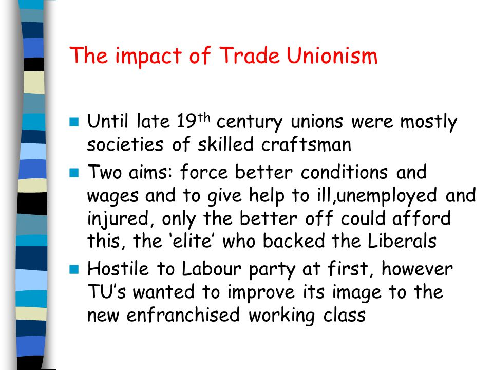 The impact of Trade Unionism Until late 19 th century unions were mostly societies of skilled craftsman Two aims: force better conditions and wages and to give help to ill,unemployed and injured, only the better off could afford this, the 'elite' who backed the Liberals Hostile to Labour party at first, however TU's wanted to improve its image to the new enfranchised working class