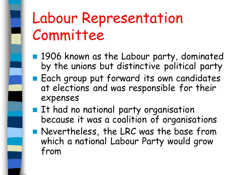 Labour Representation Committee 1906 known as the Labour party, dominated by the unions but distinctive political party Each group put forward its own candidates at elections and was responsible for their expenses It had no national party organisation because it was a coalition of organisations Nevertheless, the LRC was the base from which a national Labour Party would grow from
