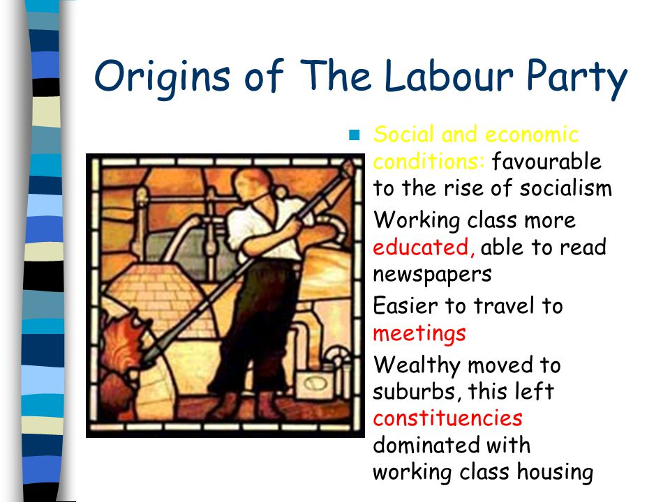Origins of The Labour Party Social and economic conditions: favourable to the rise of socialism Working class more educated, able to read newspapers E
