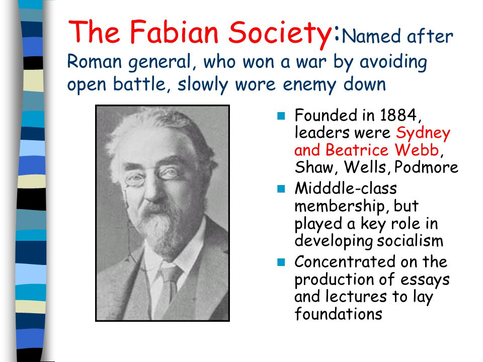 The Fabian Society: Named after Roman general, who won a war by avoiding open battle, slowly wore enemy down Founded in 1884, leaders were Sydney and Beatrice Webb, Shaw, Wells, Podmore Midddle-class membership, but played a key role in developing socialism Concentrated on the production of essays and lectures to lay foundations