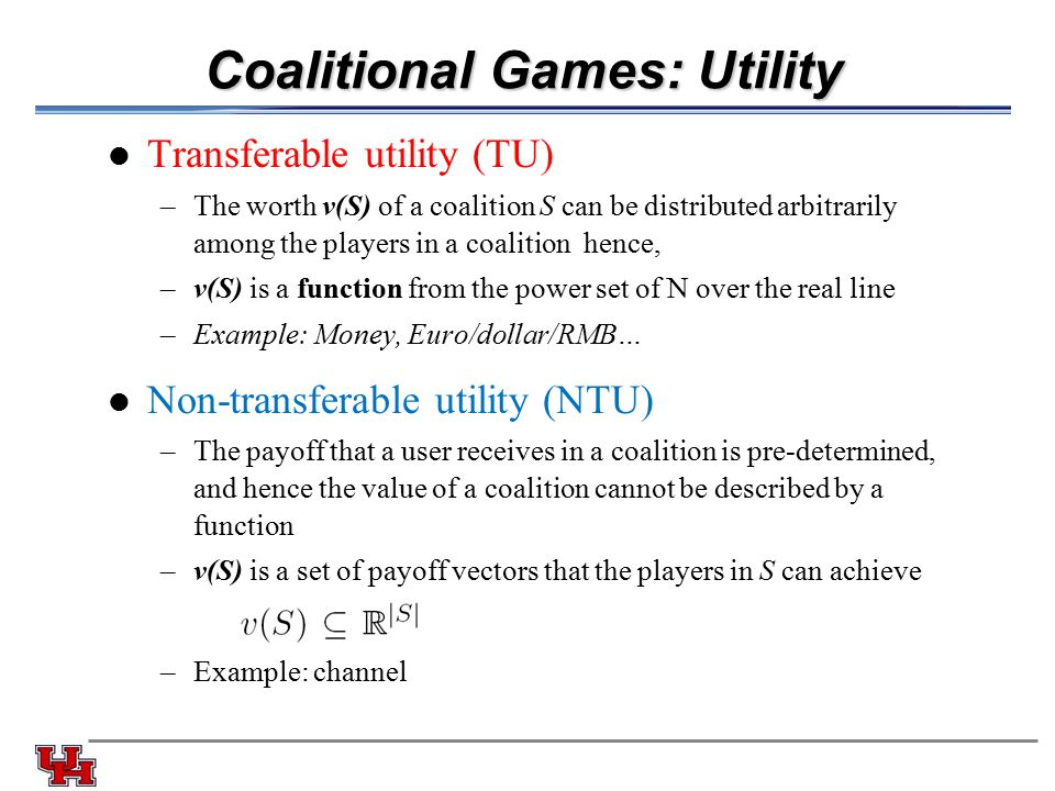 Coalitional Games: Utility Transferable utility (TU) –The worth v(S) of a coalition S can be distributed arbitrarily among the players in a coalition hence, –v(S) is a function from the power set of N over the real line –Example: Money, Euro/dollar/RMB… Non-transferable utility (NTU) –The payoff that a user receives in a coalition is pre-determined, and hence the value of a coalition cannot be described by a function –v(S) is a set of payoff vectors that the players in S can achieve –Example: channel