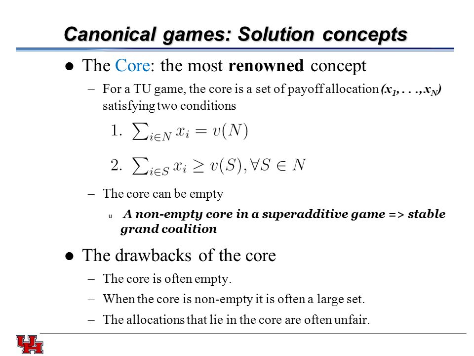 Canonical games: Solution concepts The Core: the most renowned concept –For a TU game, the core is a set of payoff allocation (x 1,..., x N ) satisfying two conditions –The core can be empty u A non-empty core in a superadditive game => stable grand coalition The drawbacks of the core –The core is often empty.