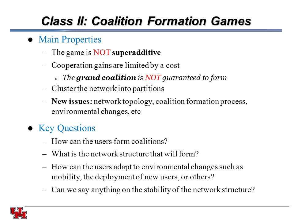 Class II: Coalition Formation Games Main Properties –The game is NOT superadditive –Cooperation gains are limited by a cost u The grand coalition is NOT guaranteed to form –Cluster the network into partitions –New issues: network topology, coalition formation process, environmental changes, etc Key Questions –How can the users form coalitions.
