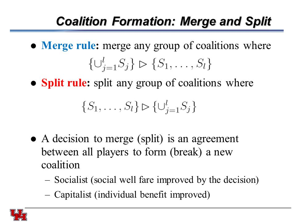Coalition Formation: Merge and Split Merge rule: merge any group of coalitions where Split rule: split any group of coalitions where A decision to merge (split) is an agreement between all players to form (break) a new coalition –Socialist (social well fare improved by the decision) –Capitalist (individual benefit improved)
