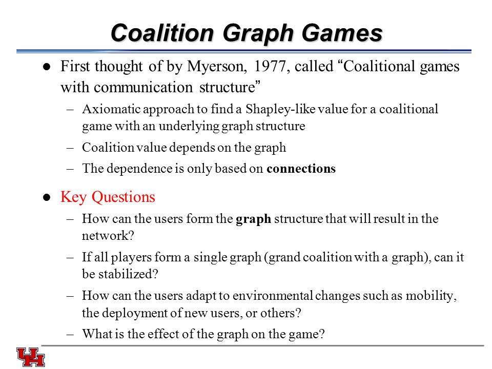 Coalition Graph Games First thought of by Myerson, 1977, called Coalitional games with communication structure –Axiomatic approach to find a Shapley-like value for a coalitional game with an underlying graph structure –Coalition value depends on the graph –The dependence is only based on connections Key Questions –How can the users form the graph structure that will result in the network.