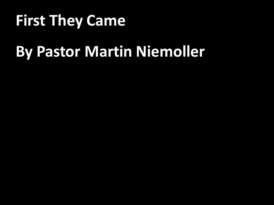 First They Came By Pastor Martin Niemoller
