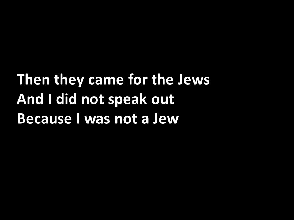 Then they came for the Jews And I did not speak out Because I was not a Jew