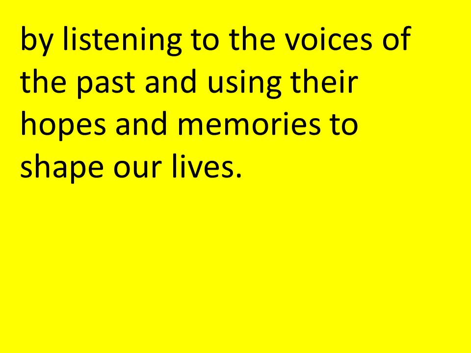 by listening to the voices of the past and using their hopes and memories to shape our lives.
