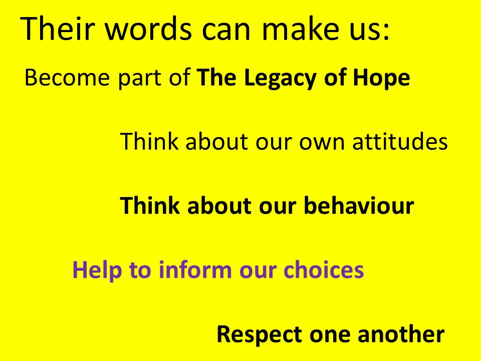 Their words can make us: Become part of The Legacy of Hope Think about our own attitudes Think about our behaviour Help to inform our choices Respect one another