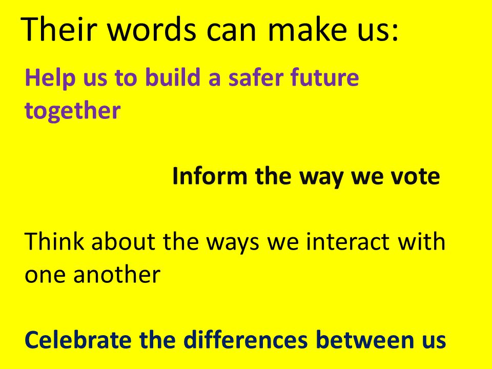 Help us to build a safer future together Inform the way we vote Think about the ways we interact with one another Celebrate the differences between us Their words can make us: