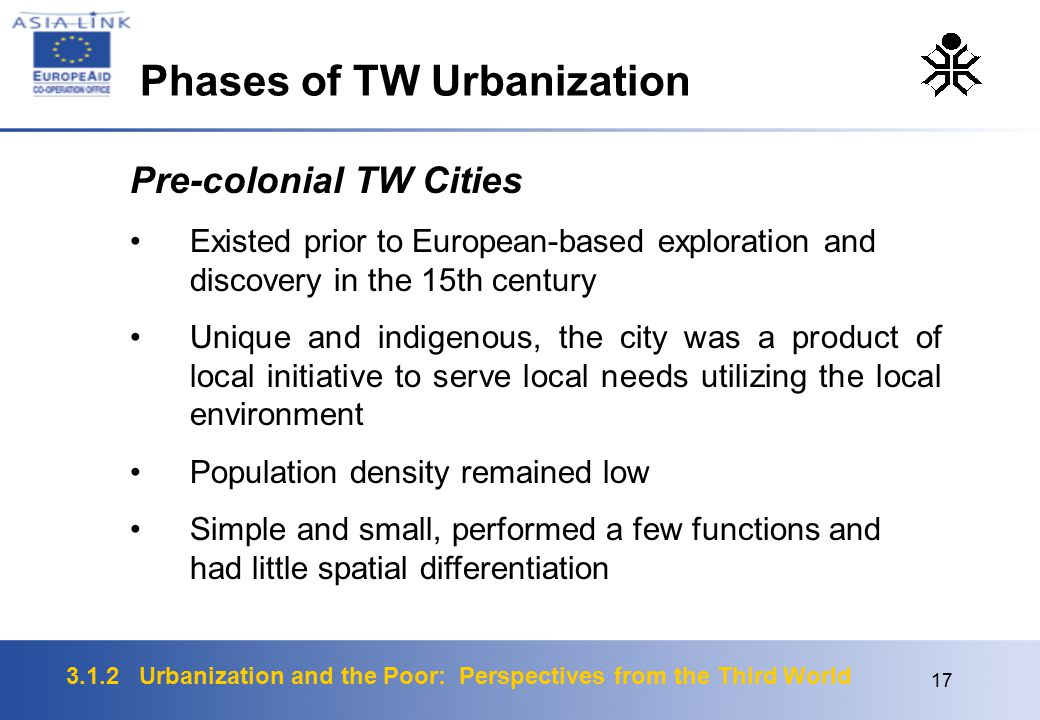 3.1.2 Urbanization and the Poor: Perspectives from the Third World 17 Pre-colonial TW Cities Existed prior to European-based exploration and discovery in the 15th century Unique and indigenous, the city was a product of local initiative to serve local needs utilizing the local environment Population density remained low Simple and small, performed a few functions and had little spatial differentiation Phases of TW Urbanization