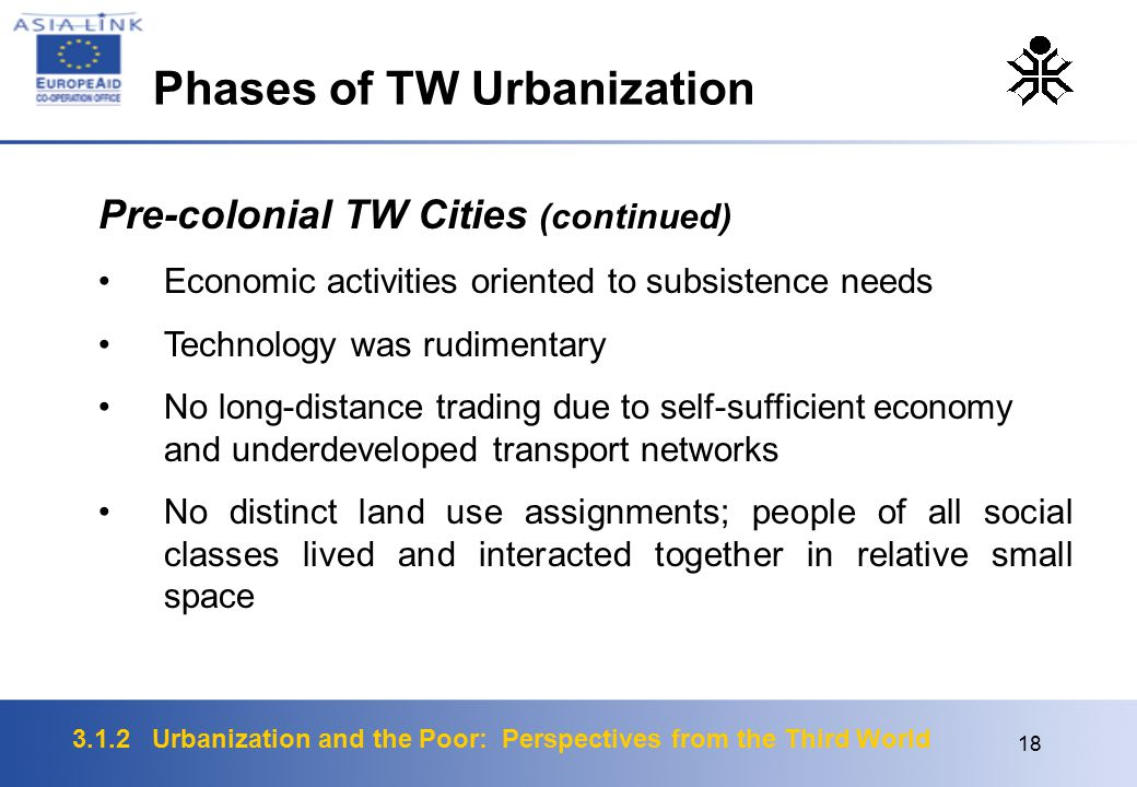 3.1.2 Urbanization and the Poor: Perspectives from the Third World 18 Pre-colonial TW Cities (continued) Economic activities oriented to subsistence needs Technology was rudimentary No long-distance trading due to self-sufficient economy and underdeveloped transport networks No distinct land use assignments; people of all social classes lived and interacted together in relative small space Phases of TW Urbanization