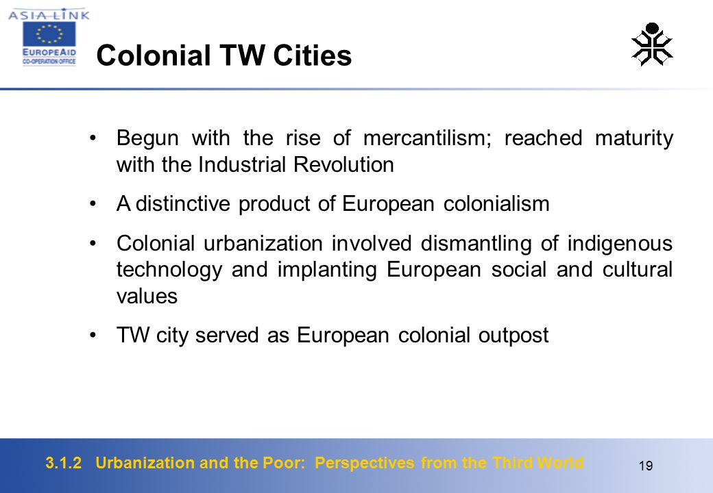 3.1.2 Urbanization and the Poor: Perspectives from the Third World 19 Begun with the rise of mercantilism; reached maturity with the Industrial Revolution A distinctive product of European colonialism Colonial urbanization involved dismantling of indigenous technology and implanting European social and cultural values TW city served as European colonial outpost Colonial TW Cities