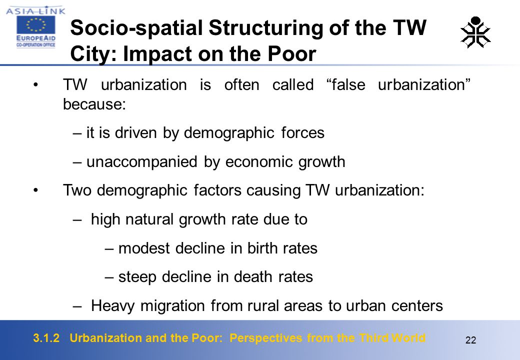 3.1.2 Urbanization and the Poor: Perspectives from the Third World 22 TW urbanization is often called false urbanization because: – it is driven by demographic forces – unaccompanied by economic growth Two demographic factors causing TW urbanization: – high natural growth rate due to – modest decline in birth rates – steep decline in death rates – Heavy migration from rural areas to urban centers Socio-spatial Structuring of the TW City: Impact on the Poor
