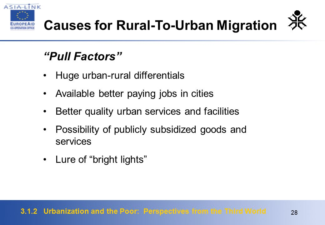 3.1.2 Urbanization and the Poor: Perspectives from the Third World 28 Pull Factors Huge urban-rural differentials Available better paying jobs in cities Better quality urban services and facilities Possibility of publicly subsidized goods and services Lure of bright lights Causes for Rural-To-Urban Migration